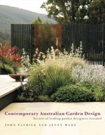 Contemporary Australian Garden Design : Secrets of Leading Garden Designers Revealed - John Patrick