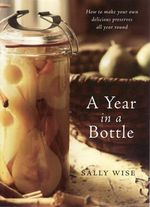 A Year in a Bottle : How to Make Your Own Delicious Preserves All Year Round - Sally Wise