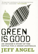 Green is Good : An Insider's Account of the Battle to Make Australia a Green Nation - Jeff Angel