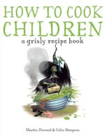How to Cook Children  : A Grisly Cookbook - Martin Howard