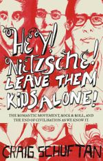 Hey! Nietzche! Leave Them Kids Alone! : The Romantic Movement, Rock and Roll, and the End of Civilisation as We Know it - Craig Schuftan