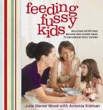 Feeding Fussy Kids : Delicious Nutritious Recipes To Tame Fussy Eaters - Antonia Kidman