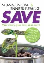 Save : Your Money, Your Time, Your Planet : Inspired Uses For Common Household Items - Shannon Lush