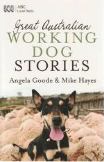 Great Australian Working Dog Stories : The Adventures and Wisdom of an American Horse Whi... - Angela Goode