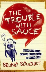 The Trouble with Sauce : When the Only Way of Being Good is Being Bad - Bruno Bouchet