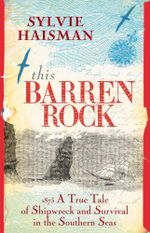 This Barren Rock : A True Tale Of One Woman And Forty-Seven Men, Shipwrecked In The Southern Seas - Sylvie Haisman