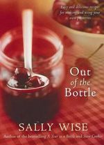 Out of the Bottle : Easy and Delicious Recipes for Making and Using Your Own Preserves - Sally Wise