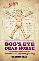 Dog's Eye and Dead Horse : the Complete Guide to Australian Rhyming Slang - Graham Seal