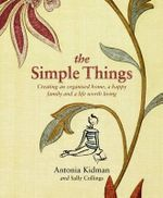 The Simple Things : Creating an Organised Home, a Happy Family and a Life Worth Living - Antonia Kidman