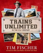 Trains Unlimited in the 21st Century : As Heard On ABC Local Radio's The Great Train Show - Tim Fischer