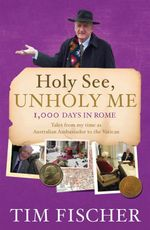 Holy See, Unholy Me : 1,000 Days in Rome : Tales from my time as Australian Ambassador to the Vatican - Tim Fischer