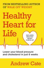 A Healthy Heart for Life : Lower Your Blood Pressure and Cholesterol in Just 6 Weeks - Andrew Cate