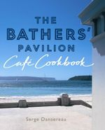 The Bathers' Pavilion Cafe Cookbook : Delicious Flavors on Your Plate All Year Round - Serge Dansereau