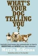 What's Your Dog Telling You? : Australia's Best-Known Dog Communicator on How to Understand and Improve Your Dog's Behaviour - Martin McKenna