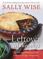 Leftover Makeovers  : Quick and Fabulous Food from Your Fridge and Pantry - Sally Wise