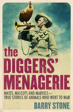 The Diggers' Menagerie : Mates, Mascots and Marvels - True Stories of Animals Who Went to War - Barry Stone