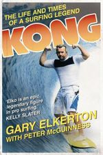 KONG : The Life and Times of a Surfing Legend - Gary Elkerton