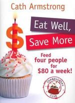Eat Well, Save More : Feed 4 people for $80 a week - Cath Armstrong