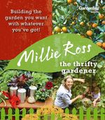 Thrifty Gardener : Building the Garden You Want With Whatever You Have - Millie Ross
