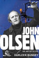 John Olsen : An Artist's Life - Darleen Bungey