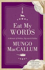 Eat My Words : A Memoir of Politics, Pig-outs and Pickles - Mungo MacCallum