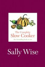 The Complete Slow Cooker : Two Best Selling Books In One - Sally Wise