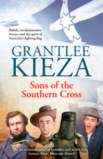 Sons of the Southern Cross : Rebels, Revolutions, Anzacs and the Spirit of Australia's Fighting Flag - Grantlee Kieza