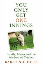 You Only Get One Innings : Family, Mates and the Wisdom of Cricket - Barry Nicholls