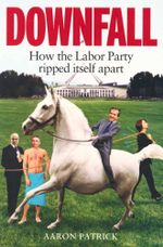Downfall : How the Labor Party Ripped Itself Apart - Aaron Patrick