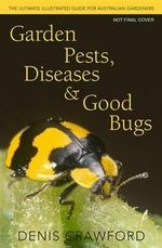 Garden Pests, Diseases and Good Bugs : The Ultimate Illustrated Guide for Australian Gardeners - Denis Crawford