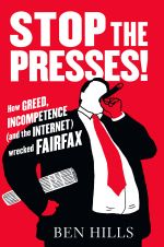 Stop the Presses : How Greed, Ambition, Incompetence and the Internet AreWrecking Fairfax - Ben Hills