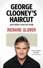 George Clooney's Haircut and Other Cries for Help - Richard Glover