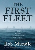 The First Fleet : 11 Ships, 1420 Souls, 17,000 Nautical Miles, 252 Days at Sea, Bound for Botany Bay - Rob Mundle
