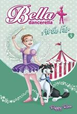 At the Fair : Bella Dancerella : Book 5 - Poppy Rose