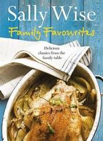 Family Favourites : Delicious Classics from the Family Table - Sally Wise