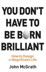 You Don't Have to Be Born Brilliant : How to Design a Magnificent Life :  How to Design a Magnificent Life - John McGrath