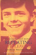 Repeating the Leaving : An Unauthorised Memoir :  An Unauthorised Memoir - Charles Waterstreet
