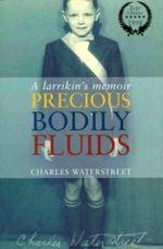 Precious Bodily Fluids : A Larrikin's Memoir - Charles Waterstreet