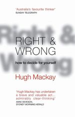 Right and Wrong : How to Decide for Yourself :  How to Decide for Yourself - Hugh Mackay