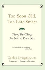 Too Soon Old, Too Late Smart :  Thirty True Things You Need to Know - Gordon Livingston
