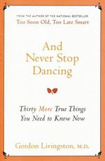 And Never Stop Dancing :  Thirty More True Things You Need to Know Now - Gordon Livingston
