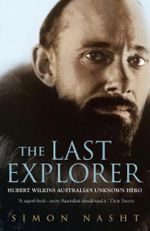 The Last Explorer : Hubert Wilkins : Australia's Unknown Hero - Simon Nasht