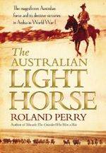 The Australian Light Horse : The Magnificent Australian Force and Its Decisive Victories in Arabia in World War I :  The Magnificent Australian Force and Its Decisive Victories in Arabia in World War I - Roland Perry