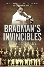 Bradman's Invincibles : The Inside Story of the Epic 1948 Ashes Tour - Roland Perry