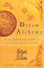 Dream Alchemy  : The Ultimate Guide to Interpreting Your Dreams - Jane Teresa Anderson