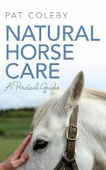 Natural Horse Care : A Practical Guide - Pat Coleby