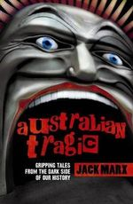 Australian Tragic : Gripping Tales from the Dark Side of Our History :  Gripping Tales from the Dark Side of Our History - Jack Marx