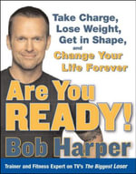 Are You Ready! :  Take Charge, Lose Weight, Get in Shape, and Change Your Life Forever - Bob Harper