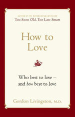 How to Love :  Who Best to Love - and How Best to Love - Gordon Livingston