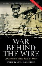 War Behind the Wire : Australian Prisoners of War :  Australian Prisoners of War - Michael Caulfield
